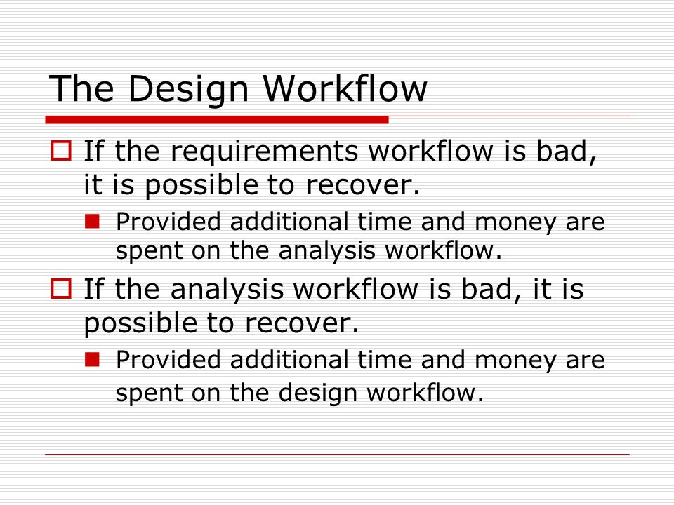 The Design Workflow  If the requirements workflow is bad, it is possible to recover. Provided additional time and money are spent on the analysis wor