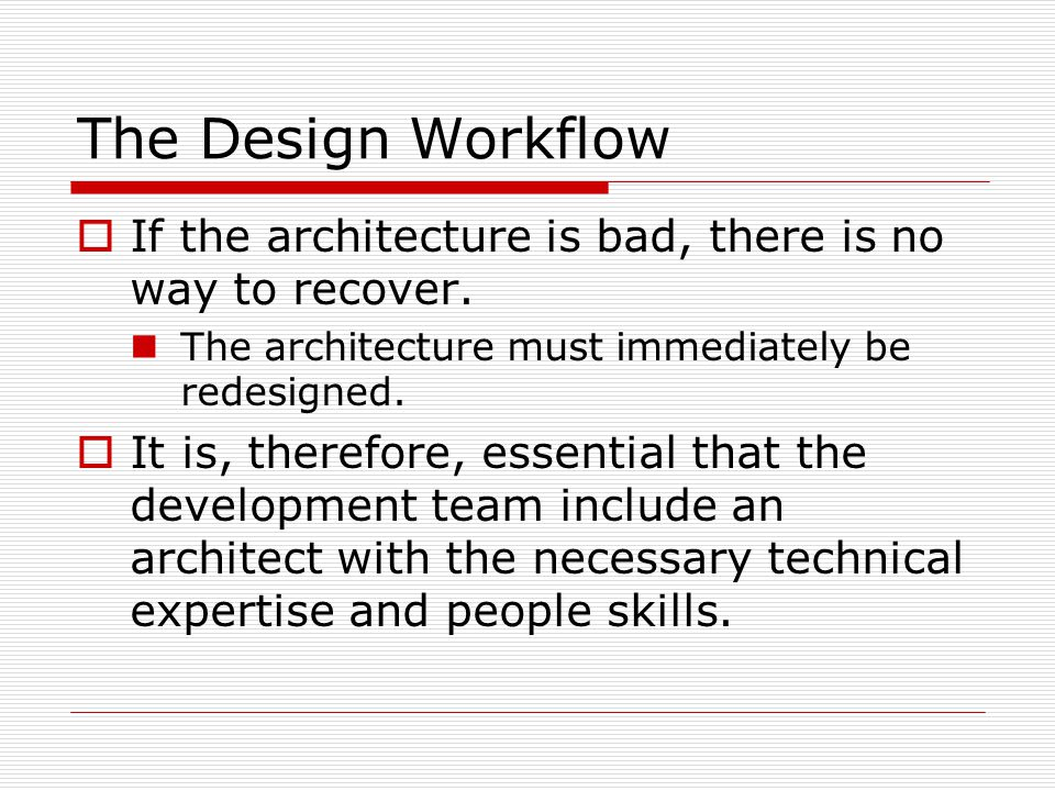 The Design Workflow  If the architecture is bad, there is no way to recover. The architecture must immediately be redesigned.  It is, therefore, ess
