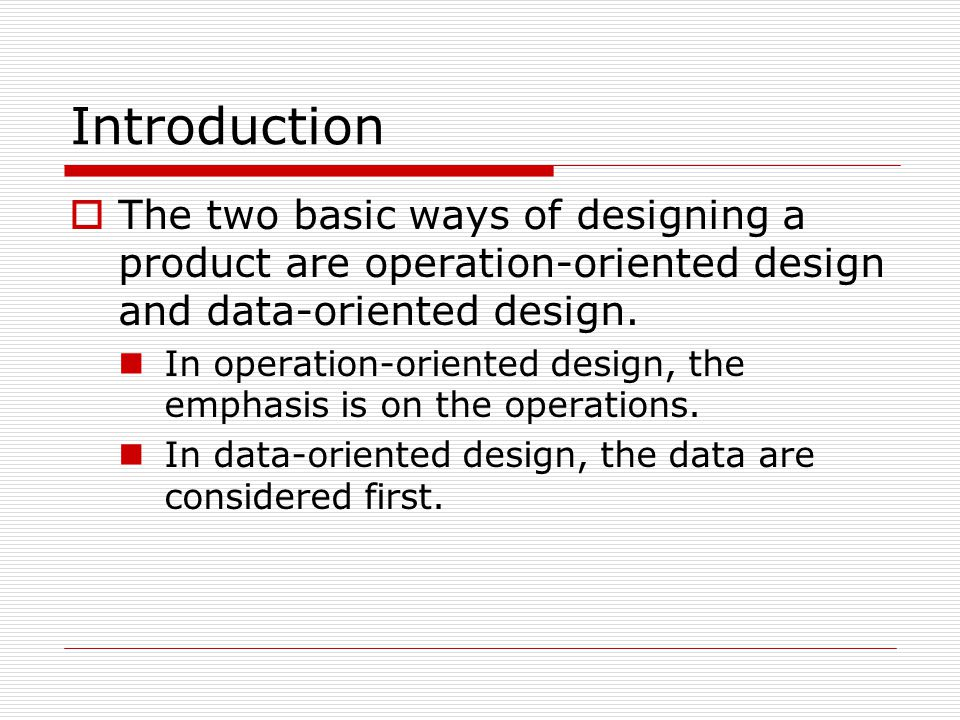 Introduction  The two basic ways of designing a product are operation-oriented design and data-oriented design. In operation-oriented design, the emp