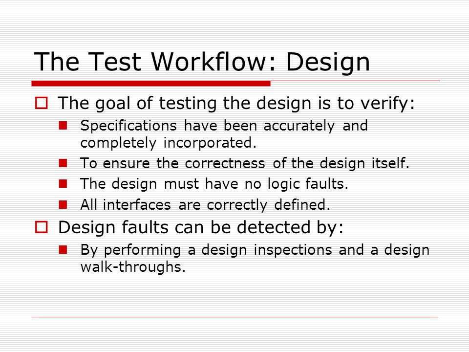 The Test Workflow: Design  The goal of testing the design is to verify: Specifications have been accurately and completely incorporated. To ensure th