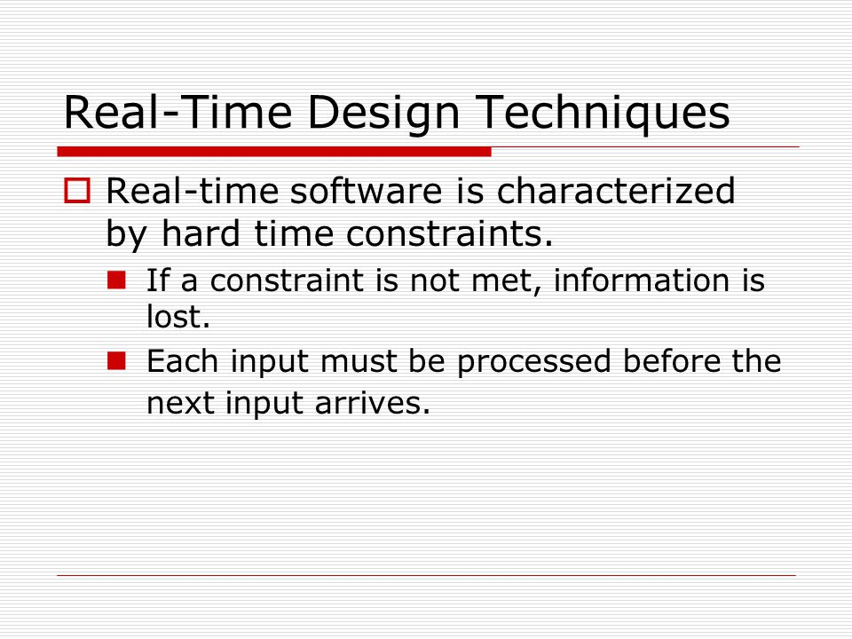 Real-Time Design Techniques  Real-time software is characterized by hard time constraints. If a constraint is not met, information is lost. Each inpu