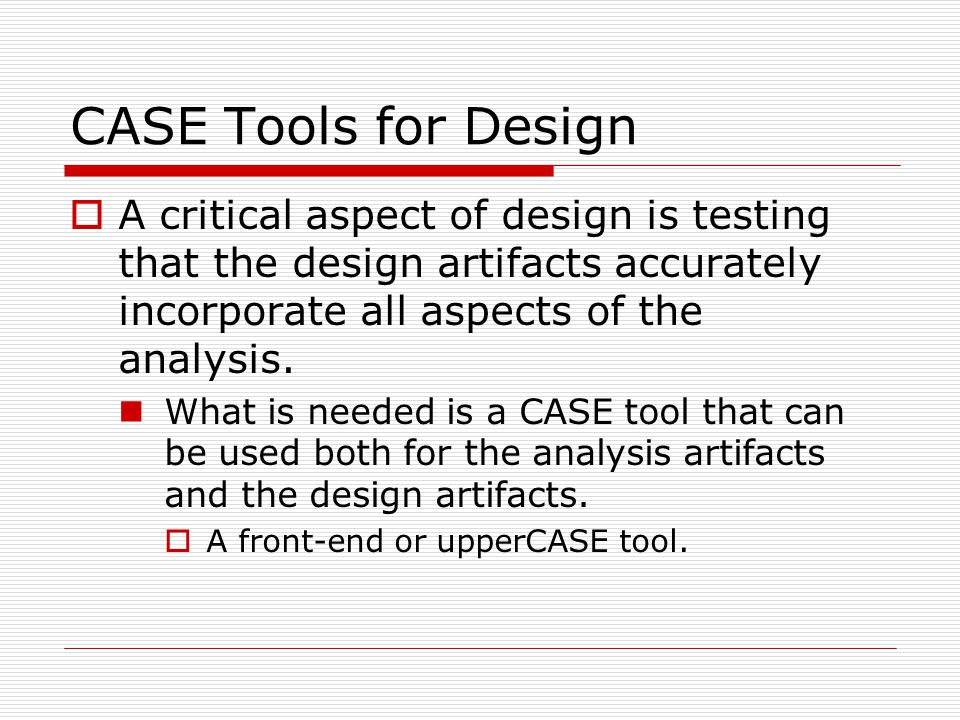 CASE Tools for Design  A critical aspect of design is testing that the design artifacts accurately incorporate all aspects of the analysis. What is n