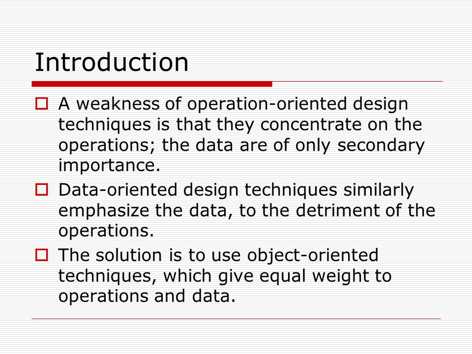 Introduction  A weakness of operation-oriented design techniques is that they concentrate on the operations; the data are of only secondary importanc