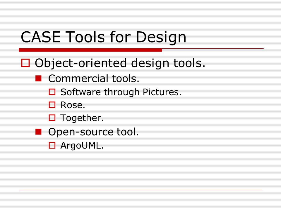 CASE Tools for Design  Object-oriented design tools. Commercial tools.  Software through Pictures.  Rose.  Together. Open-source tool.  ArgoUML.