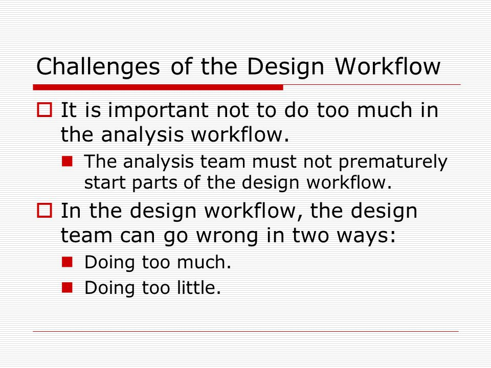 Challenges of the Design Workflow  It is important not to do too much in the analysis workflow. The analysis team must not prematurely start parts of