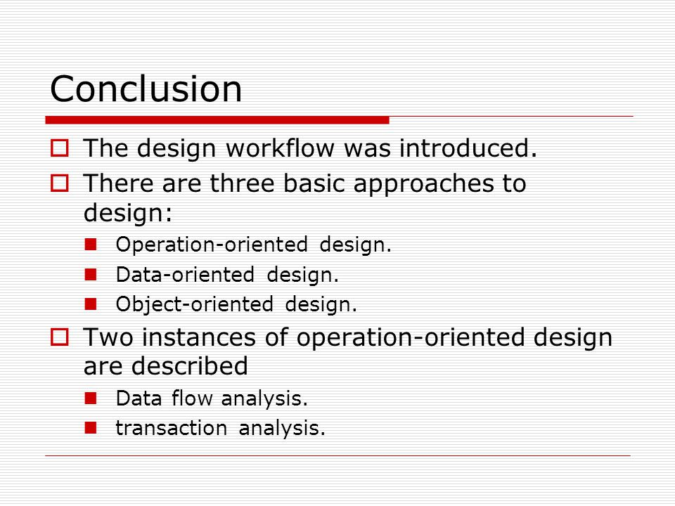 Conclusion  The design workflow was introduced.  There are three basic approaches to design: Operation-oriented design. Data-oriented design. Object