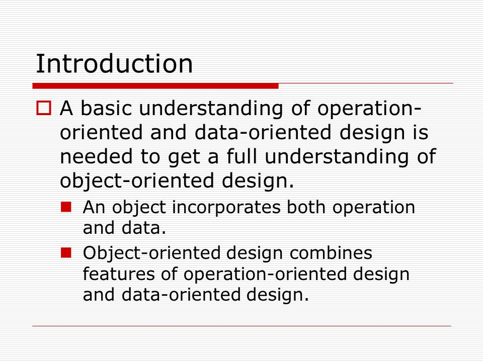 Introduction  A basic understanding of operation- oriented and data-oriented design is needed to get a full understanding of object-oriented design.