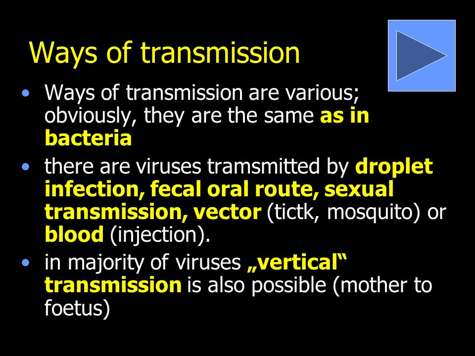 Ways of transmission Ways of transmission are various; obviously, they are the same as in bacteria there are viruses tramsmitted by droplet infection, fecal oral route, sexual transmission, vector (tictk, mosquito) or blood (injection).