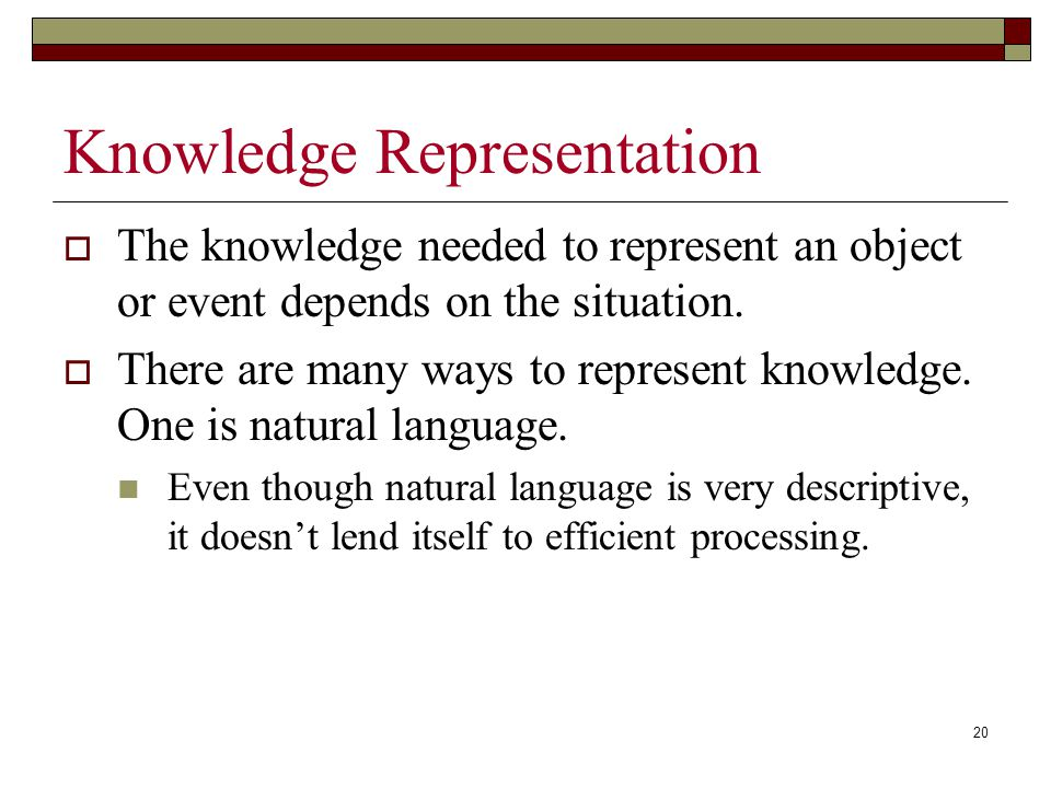 20 Knowledge Representation  The knowledge needed to represent an object or event depends on the situation.