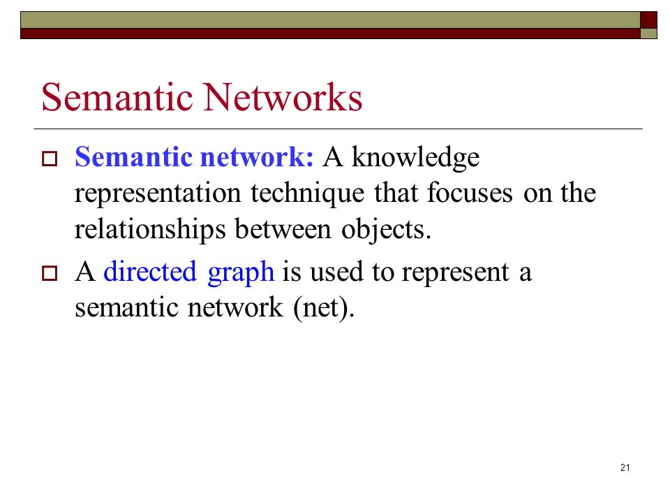21 Semantic Networks  Semantic network: A knowledge representation technique that focuses on the relationships between objects.