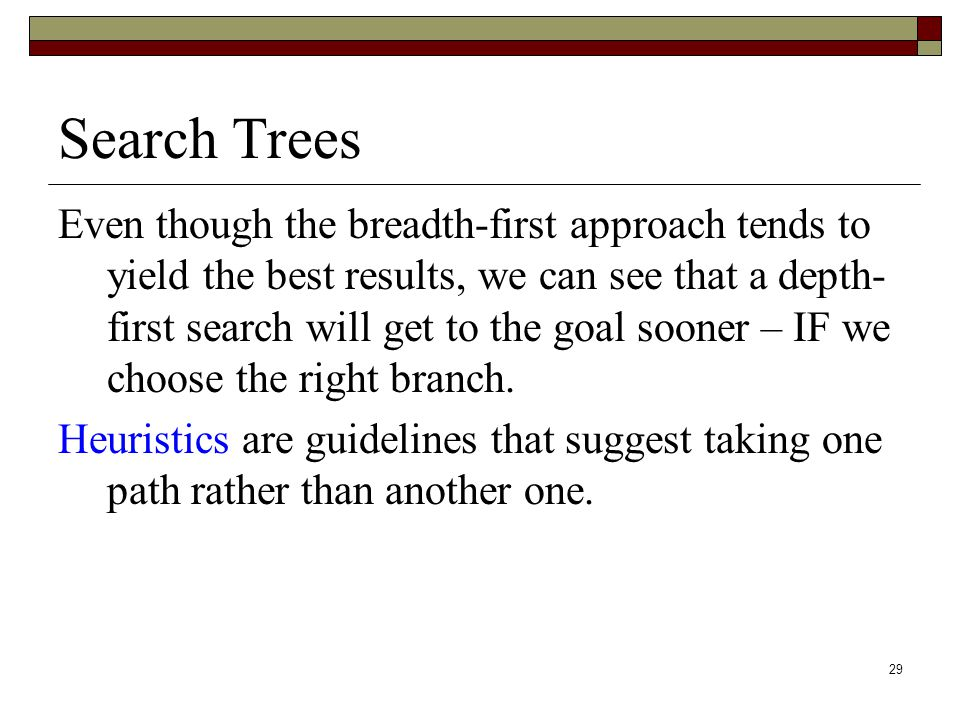 29 Search Trees Even though the breadth-first approach tends to yield the best results, we can see that a depth- first search will get to the goal sooner – IF we choose the right branch.