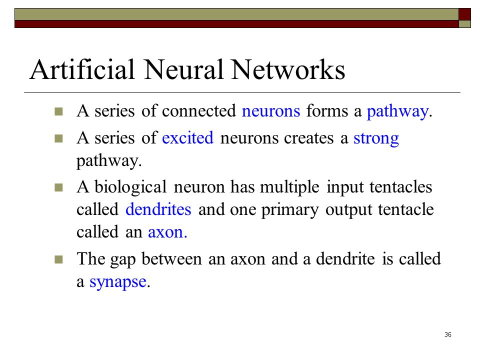 36 Artificial Neural Networks A series of connected neurons forms a pathway.