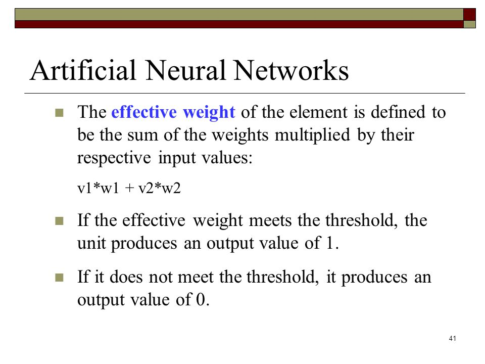 41 Artificial Neural Networks The effective weight of the element is defined to be the sum of the weights multiplied by their respective input values: v1*w1 + v2*w2 If the effective weight meets the threshold, the unit produces an output value of 1.