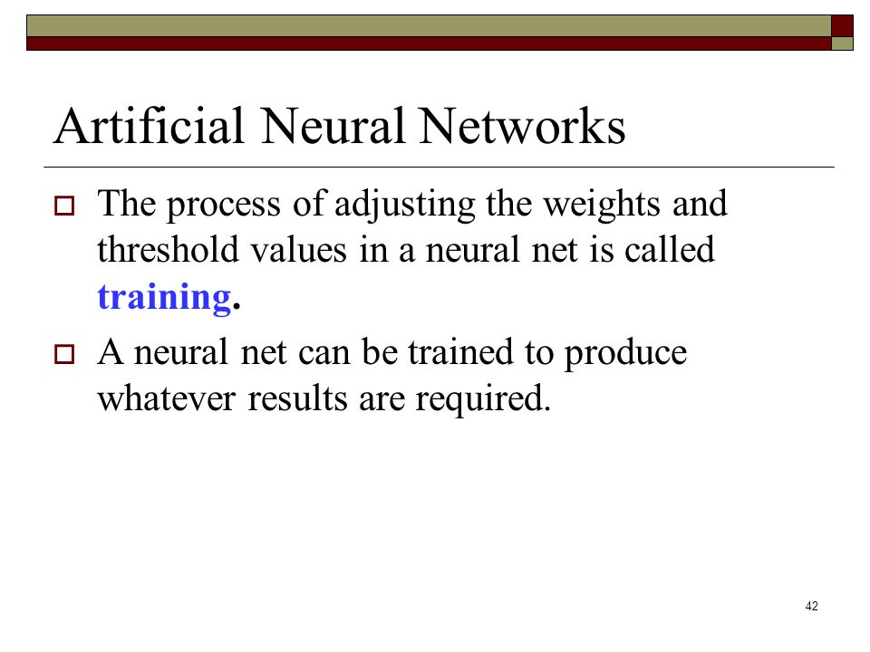 42 Artificial Neural Networks  The process of adjusting the weights and threshold values in a neural net is called training.