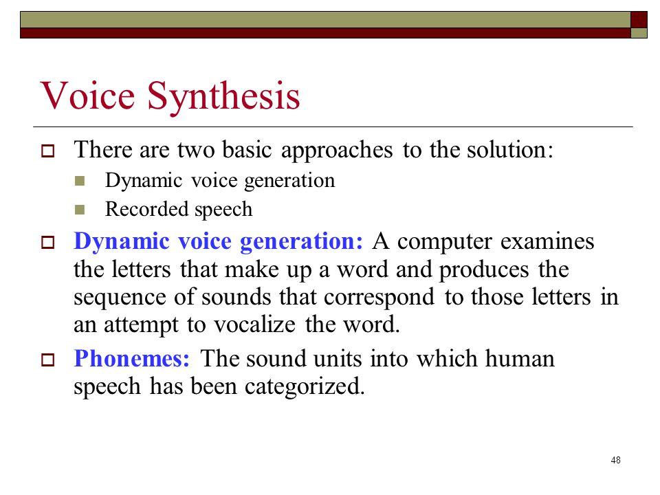 48 Voice Synthesis  There are two basic approaches to the solution: Dynamic voice generation Recorded speech  Dynamic voice generation: A computer examines the letters that make up a word and produces the sequence of sounds that correspond to those letters in an attempt to vocalize the word.