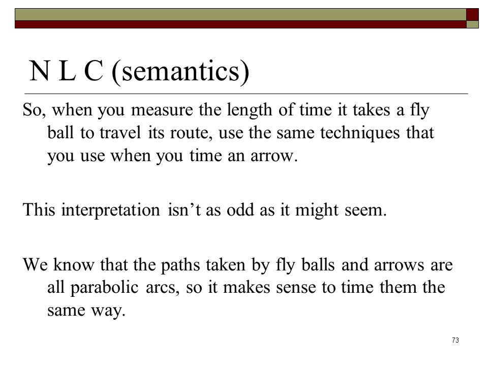 73 N L C (semantics) So, when you measure the length of time it takes a fly ball to travel its route, use the same techniques that you use when you time an arrow.