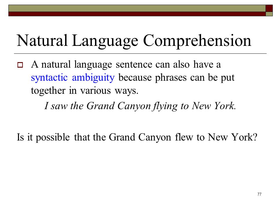 77 Natural Language Comprehension  A natural language sentence can also have a syntactic ambiguity because phrases can be put together in various ways.