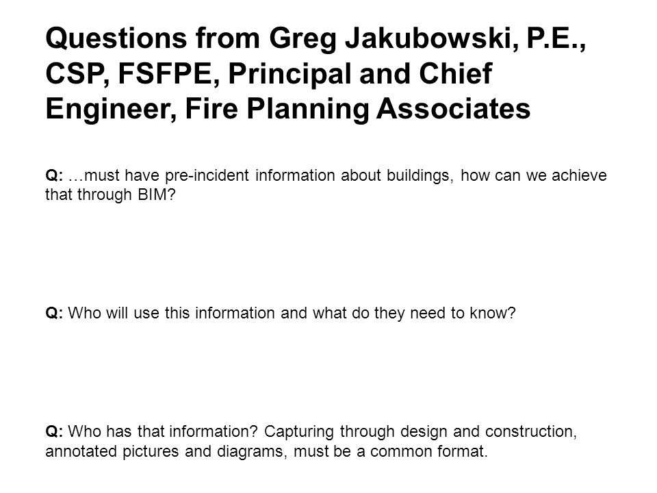 Questions from Greg Jakubowski, P.E., CSP, FSFPE, Principal and Chief Engineer, Fire Planning Associates Q: …must have pre-incident information about buildings, how can we achieve that through BIM.