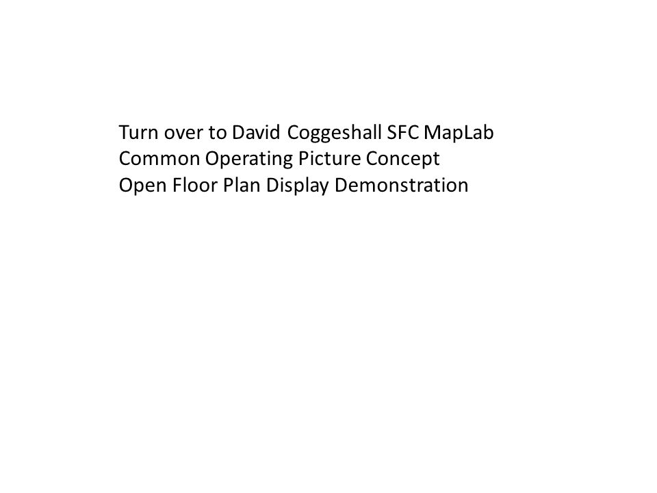 Turn over to David Coggeshall SFC MapLab Common Operating Picture Concept Open Floor Plan Display Demonstration