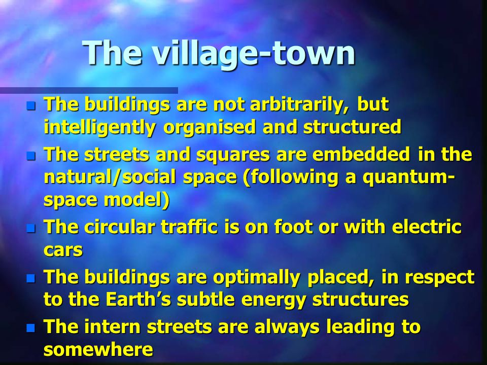 The village-town n The buildings are not arbitrarily, but intelligently organised and structured n The streets and squares are embedded in the natural/social space (following a quantum- space model) n The circular traffic is on foot or with electric cars n The buildings are optimally placed, in respect to the Earth's subtle energy structures n The intern streets are always leading to somewhere