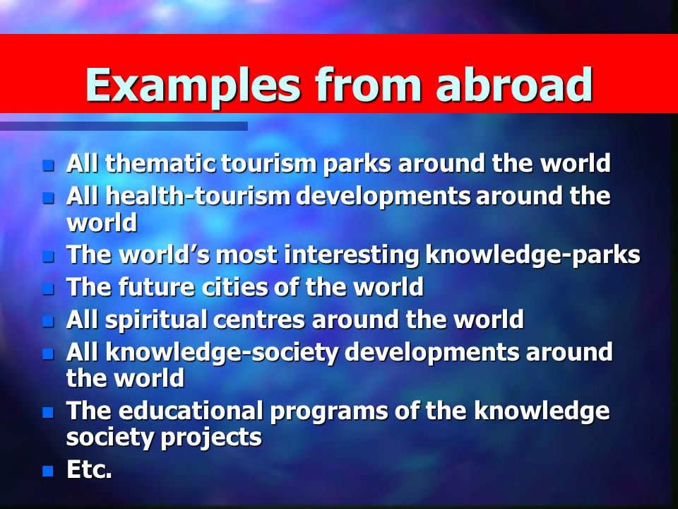 n All thematic tourism parks around the world n All health-tourism developments around the world n The world's most interesting knowledge-parks n The future cities of the world n All spiritual centres around the world n All knowledge-society developments around the world n The educational programs of the knowledge society projects n Etc.