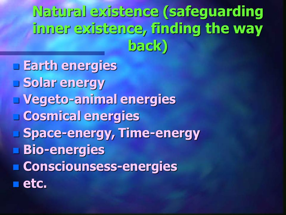 Natural existence (safeguarding inner existence, finding the way back) n Earth energies n Solar energy n Vegeto-animal energies n Cosmical energies n Space-energy, Time-energy n Bio-energies n Consciounsess-energies n etc.
