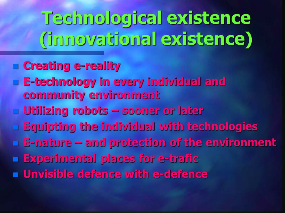 Technological existence (innovational existence) n Creating e-reality n E-technology in every individual and community environment n Utilizing robots – sooner or later n Equipting the individual with technologies n E-nature – and protection of the environment n Experimental places for e-trafic n Unvisible defence with e-defence
