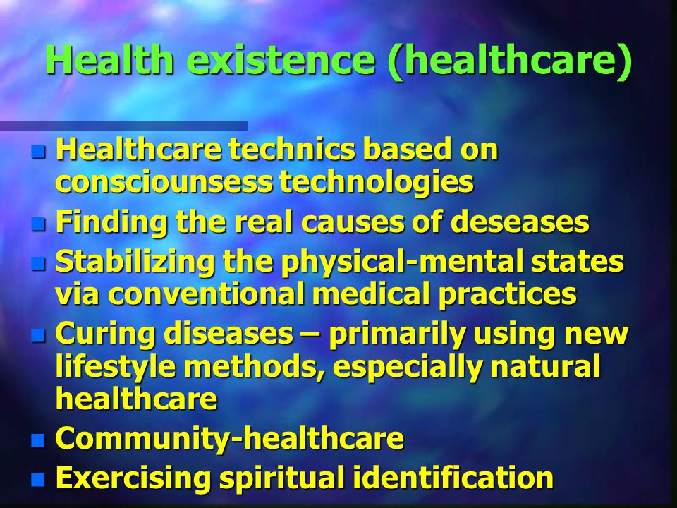 Health existence (healthcare) n Healthcare technics based on consciounsess technologies n Finding the real causes of deseases n Stabilizing the physical-mental states via conventional medical practices n Curing diseases – primarily using new lifestyle methods, especially natural healthcare n Community-healthcare n Exercising spiritual identification