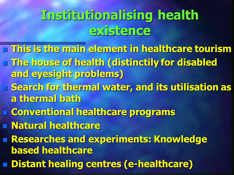 Institutionalising health existence n This is the main element in healthcare tourism n The house of health (distinctily for disabled and eyesight problems) n Search for thermal water, and its utilisation as a thermal bath n Conventional healthcare programs n Natural healthcare n Researches and experiments: Knowledge based healthcare n Distant healing centres (e-healthcare)
