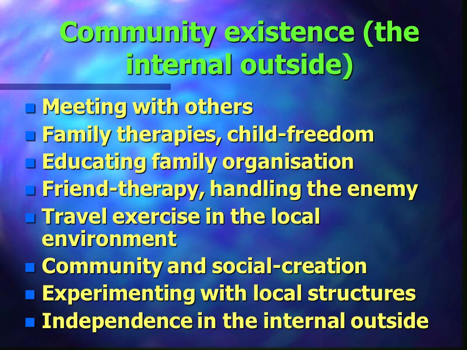 Community existence (the internal outside) n Meeting with others n Family therapies, child-freedom n Educating family organisation n Friend-therapy, handling the enemy n Travel exercise in the local environment n Community and social-creation n Experimenting with local structures n Independence in the internal outside