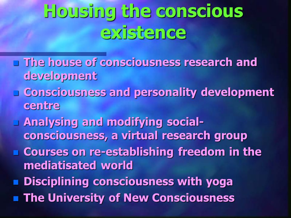 Housing the conscious existence n The house of consciousness research and development n Consciousness and personality development centre n Analysing and modifying social- consciousness, a virtual research group n Courses on re-establishing freedom in the mediatisated world n Disciplining consciousness with yoga n The University of New Consciousness