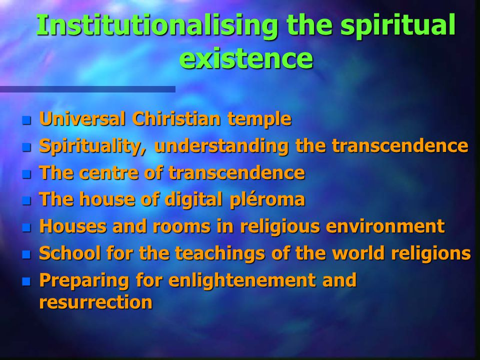 Institutionalising the spiritual existence n Universal Chiristian temple n Spirituality, understanding the transcendence n The centre of transcendence n The house of digital pléroma n Houses and rooms in religious environment n School for the teachings of the world religions n Preparing for enlightenement and resurrection