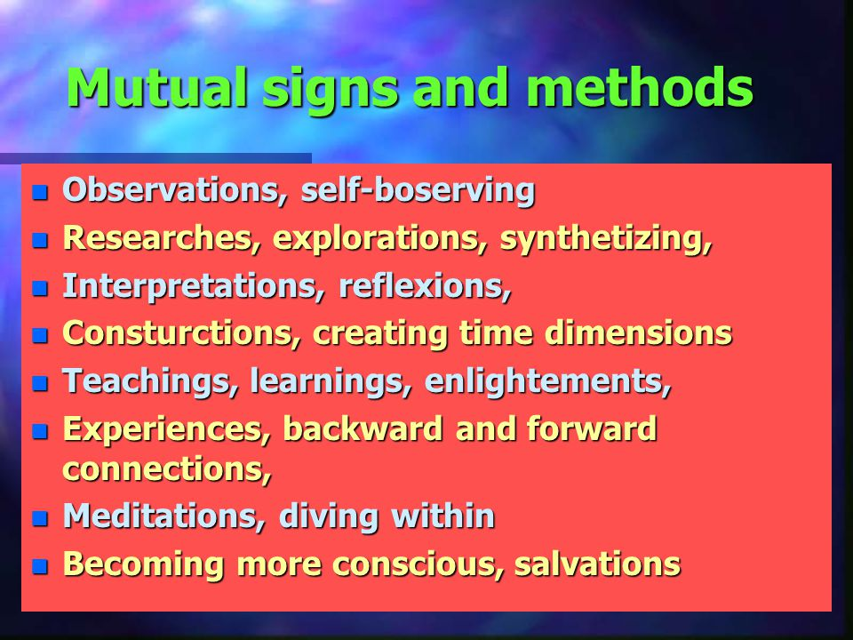 Mutual signs and methods n Observations, self-boserving n Researches, explorations, synthetizing, n Interpretations, reflexions, n Consturctions, creating time dimensions n Teachings, learnings, enlightements, n Experiences, backward and forward connections, n Meditations, diving within n Becoming more conscious, salvations