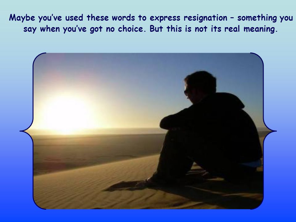 Maybe you've used these words to express resignation – something you say when you've got no choice.