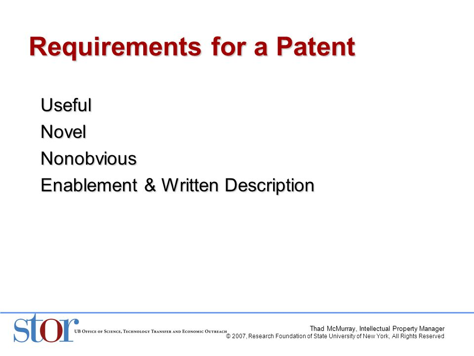 Thad McMurray, Intellectual Property Manager © 2007, Research Foundation of State University of New York, All Rights Reserved UsefulNovelNonobvious Enablement & Written Description Requirements for a Patent