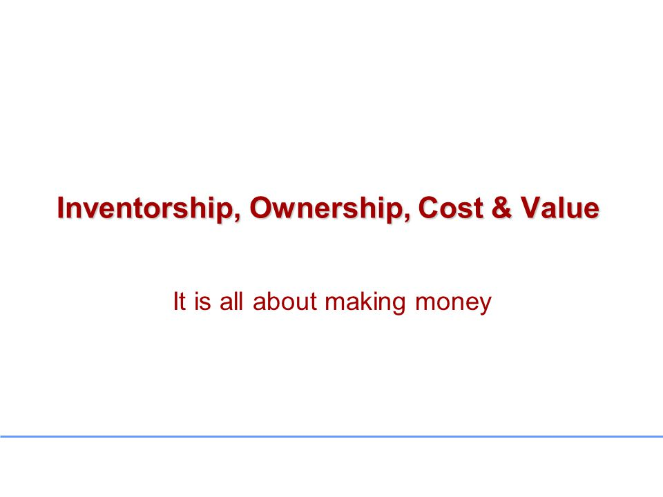 Inventorship, Ownership, Cost & Value It is all about making money