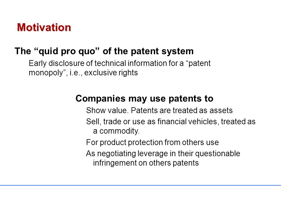 The quid pro quo of the patent system Early disclosure of technical information for a patent monopoly , i.e., exclusive rights Companies may use patents to Show value.