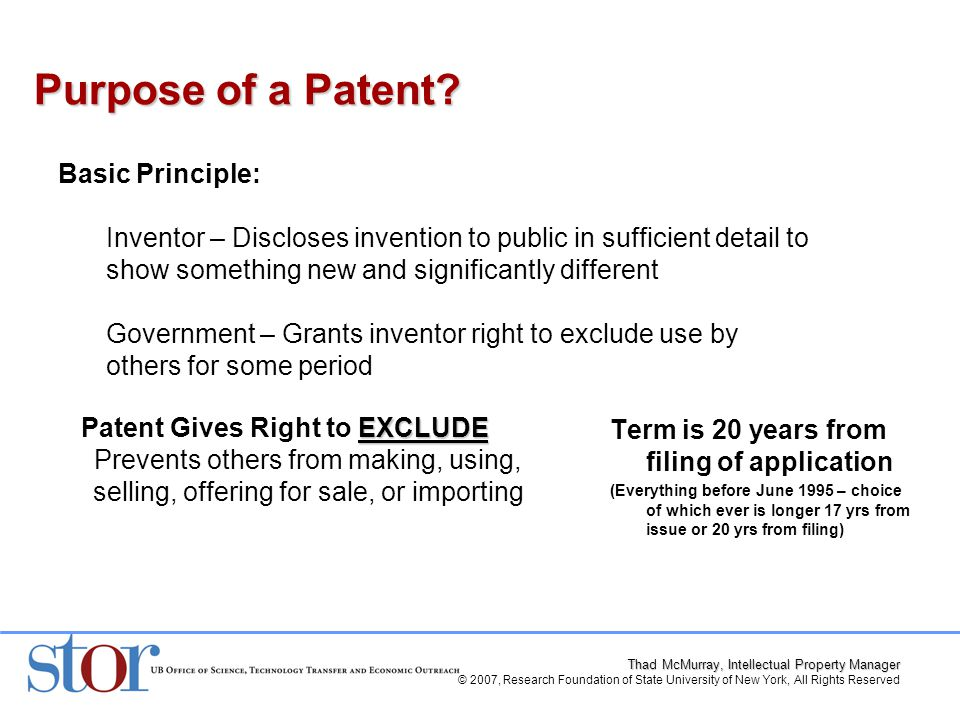 Thad McMurray, Intellectual Property Manager © 2007, Research Foundation of State University of New York, All Rights Reserved Term is 20 years from filing of application (Everything before June 1995 – choice of which ever is longer 17 yrs from issue or 20 yrs from filing) Purpose of a Patent.