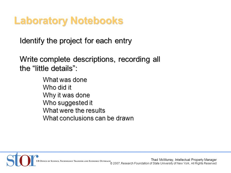 Thad McMurray, Intellectual Property Manager © 2007, Research Foundation of State University of New York, All Rights Reserved Identify the project for each entry Write complete descriptions, recording all the little details : What was done Who did it Why it was done Who suggested it What were the results What conclusions can be drawn Laboratory Notebooks