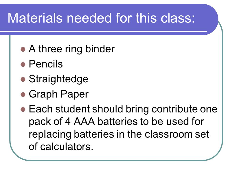 Materials needed for this class: A three ring binder Pencils Straightedge Graph Paper Each student should bring contribute one pack of 4 AAA batteries to be used for replacing batteries in the classroom set of calculators.