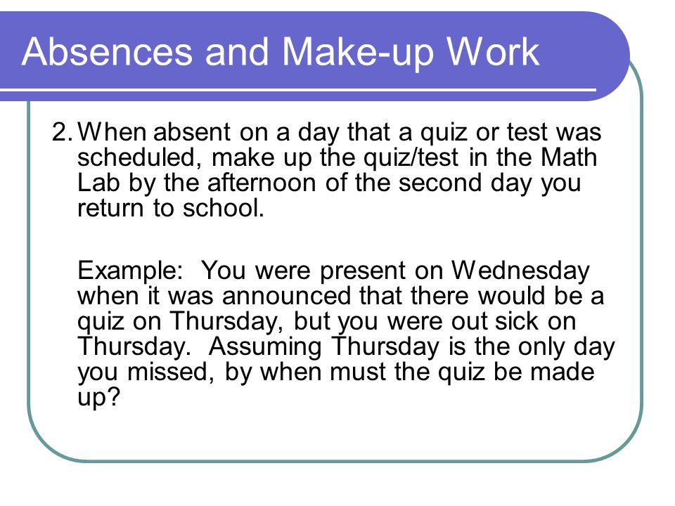 Absences and Make-up Work 2.When absent on a day that a quiz or test was scheduled, make up the quiz/test in the Math Lab by the afternoon of the seco