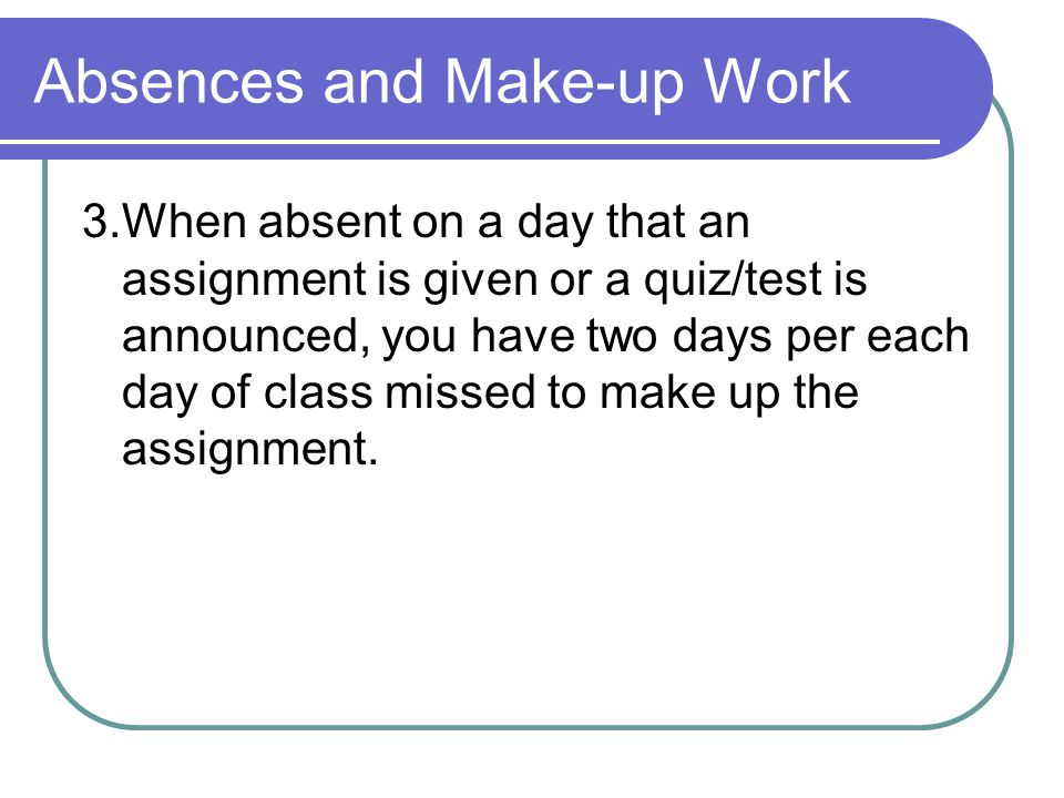 Absences and Make-up Work 3.When absent on a day that an assignment is given or a quiz/test is announced, you have two days per each day of class missed to make up the assignment.