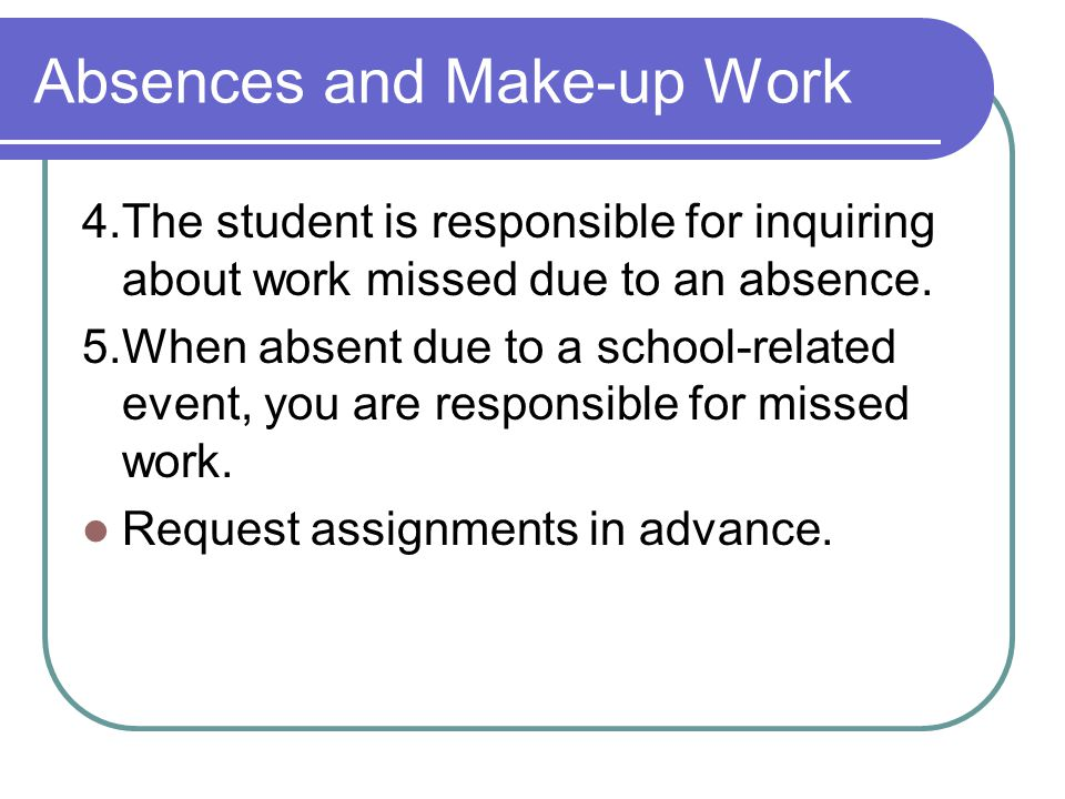 Absences and Make-up Work 4.The student is responsible for inquiring about work missed due to an absence. 5.When absent due to a school-related event,