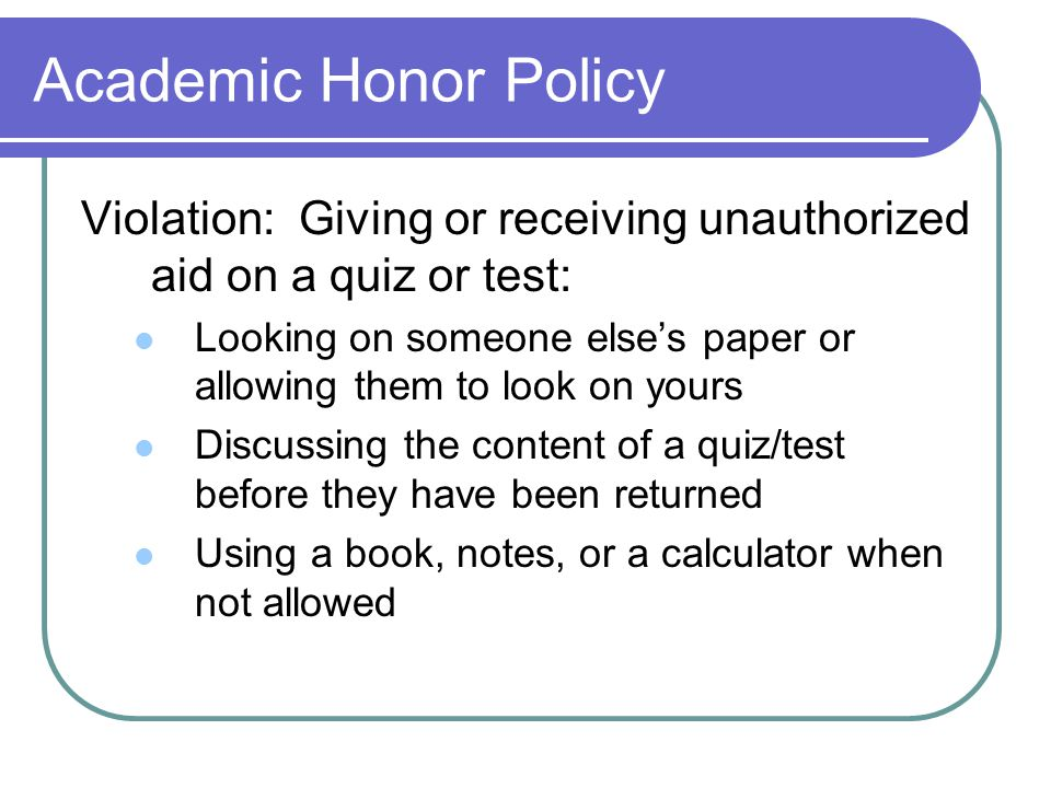 Academic Honor Policy Violation: Giving or receiving unauthorized aid on a quiz or test: Looking on someone else's paper or allowing them to look on yours Discussing the content of a quiz/test before they have been returned Using a book, notes, or a calculator when not allowed