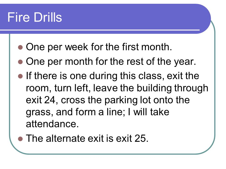 Fire Drills One per week for the first month. One per month for the rest of the year.