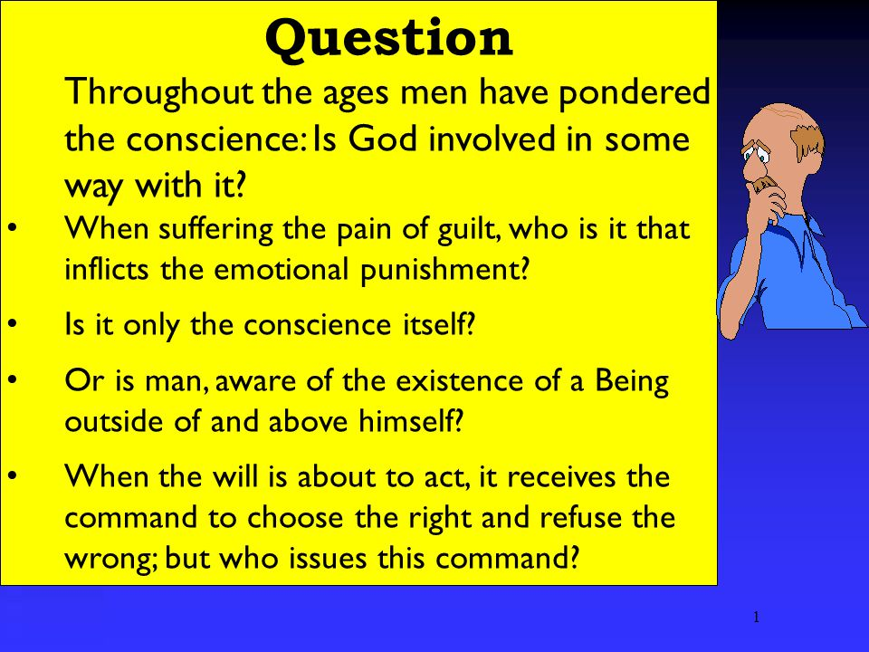 1 Question Throughout the ages men have pondered the conscience: Is God involved in some way with it.