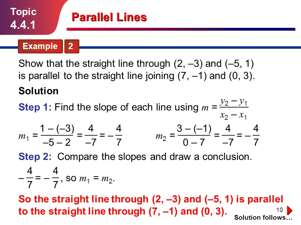 10 Topic 4.4.1 Show that the straight line through (2, –3) and (–5, 1) is parallel to the straight line joining (7, –1) and (0, 3). Solution follows…