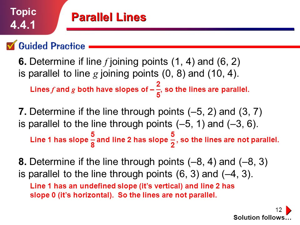 12 Topic 4.4.1 Guided Practice Solution follows… Parallel Lines Line 1 has an undefined slope (it's vertical) and line 2 has slope 0 (it's horizontal)