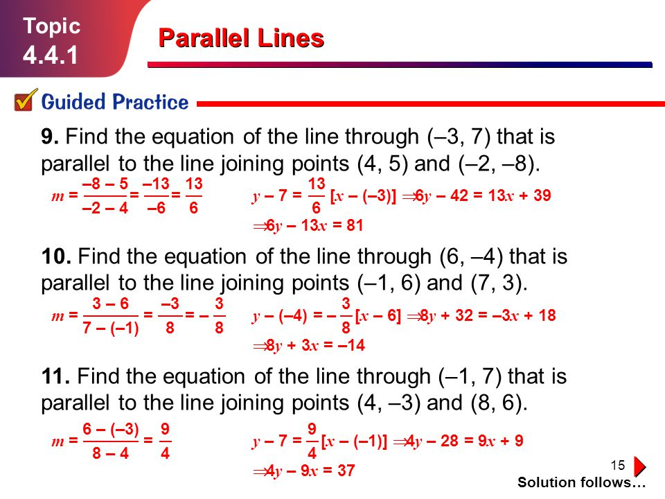 15 9. Find the equation of the line through (–3, 7) that is parallel to the line joining points (4, 5) and (–2, –8). 10. Find the equation of the line