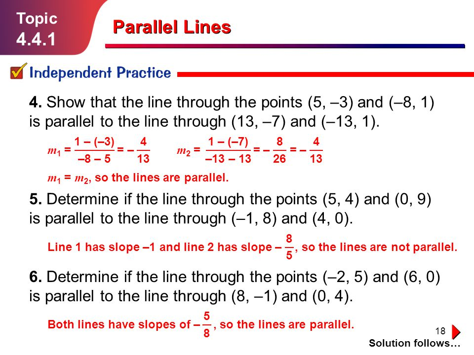 18 4. Show that the line through the points (5, –3) and (–8, 1) is parallel to the line through (13, –7) and (–13, 1). Topic 4.4.1 Independent Practic